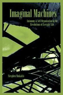 Imaginal Machines: Autonomy & Self-Organization in the Revolutions of Everyday Life - Stevphen Shukaitis