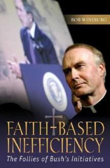 Faith-Based Inefficiency: The Follies of Bush's Initiatives - Bob Wineburg