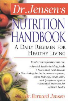 Dr. Jensen's Nutrition Handbook: A Daily Regimen for Healthy Living a Daily Regimen for Healthy Living - Bernard Jensen