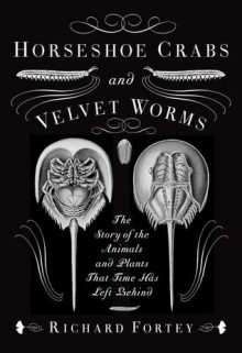 Horseshoe Crabs and Velvet Worms: The Story of the Animals and Plants That Time Has Left Behind - Richard Fortey