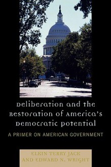 Deliberation and the Restoration of America's Democratic Potential: A Primer on American Government - Elkin Jack, Edward Wright