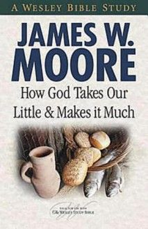 How God Takes Our Little & Makes It Much - James W. Moore