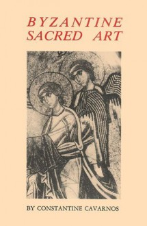 Byzantine Sacred Art: Selected Writings of the Contemporary Greek Icon Painter Fotis Kontoglous on the Sacred Arts According to the Traditio - Phōtēs Kontoglou,Constantine Cavarnos