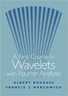 A First Course in Wavelets with Fourier Analysis - Albert Boggess, Francis J. Narcowich