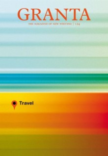 Granta 124: Travel - John Freeman