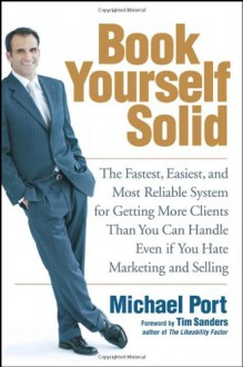 Book Yourself Solid: The Fastest, Easiest, and Most Reliable System for Getting More Clients Than You Can Handle Even if You Hate Marketing and Selling - Michael Port, Tim Sanders