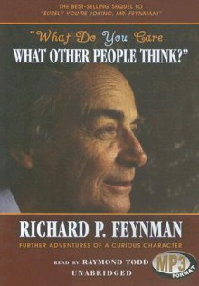 What Do You Care What Other People Think?: Further Adventures of a Curious Character - Richard P. Feynman, Raymond Todd