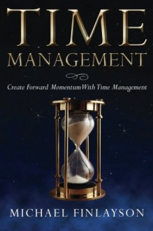 Time Management: Create Forward Momentum with Time Management - Michael Finlayson