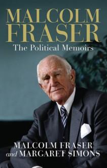 Malcolm Fraser: The Political Memoirs - Malcolm Fraser, Margaret Simons