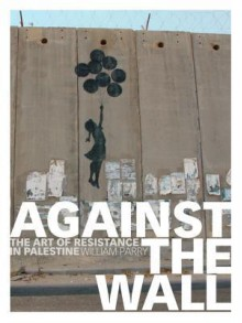 Against the Wall: The Art of Resistance in Palestine - William Parry
