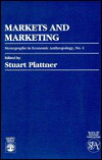 Markets and Marketing: Monographs in Economic Anthropology No. 4 - Stuart Plattner