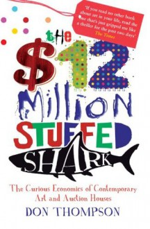 $12 Million Dollar Stuffed Shark: The Curious Economics of Contemporary Art and Auction Houses - Don Thompson