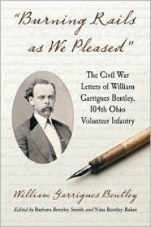 Burning Rails as We Pleased: The Civil War Letters of William Garrigues Bentley, 104th Ohio Volunteer Infantry - Barbara Bentley Smith, Barbara Bentley Smith