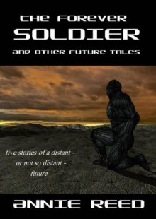 The Forever Soldier and Other Future Tales - Annie Reed
