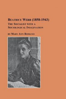 Beatrice Webb (1858-1943): The Socialist with a Sociological Imagination - Mary Ann Romano