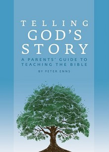 Telling God's Story: A Parents' Guide to Teaching the Bible - Peter Enns