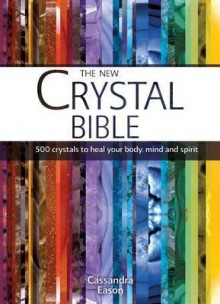 The New Crystal Bible: 500 Crystals to Heal Your Body, Mind and Spirit - Cassandra Eason