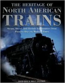 The Heritage of North American Trains: Steam, Diesel and Electric Locomotives from Pioneer Days to Modern Times - David Ross, Brian Solomon