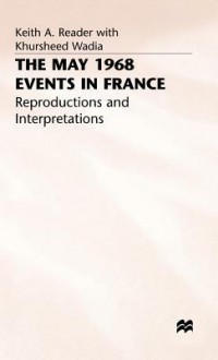 The May 1968 Events In France: Reproductions And Interpretations - Keith Reader, Khursheed Wadia