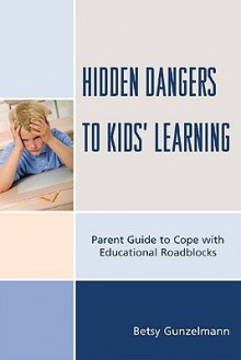 Hidden Dangers to Kids' Learning: A Parent Guide to Cope with Educational Roadblocks - Betsy Gunzelmann