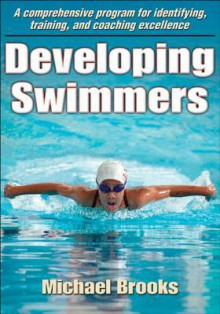 Developing Swimmers: A Comprehensive Programme for Identifying, Training, and Coaching Excellence - Michael Brooks