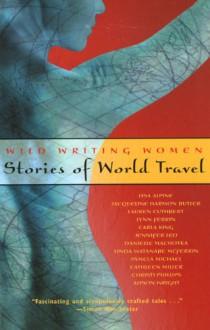 Wild Writing Women: Stories of World Travel - Lisa Alpine, Jacqueline Harmon Butler, Lauren Cuthbert, Carla King, Jennifer Leo, Danielle Machotka, Linda Watanabe McFerrin, Pamela Michael, Cathleen Miller, Christi Phillips, Alison Wright