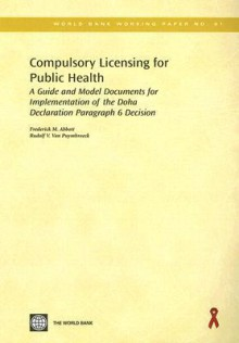 Compulsory Licensing for Public Health: A Guide and Model Documents for Implementation of the Doha Declaration Paragraph 6 Decision - Frederick M. Abbott