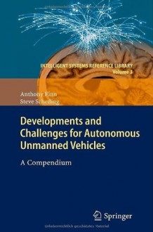 Developments and Challenges for Autonomous Unmanned Vehicles: A Compendium (Intelligent Systems Reference Library) - Anthony Finn, Steve Scheding