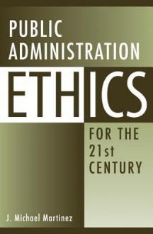 Public Administration Ethics for the 21st Century - J. Michael Martinez