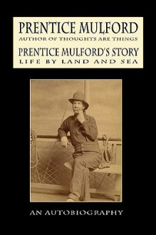 Prentice Mulford's Story: Life by Land and Sea - Prentice Mulford