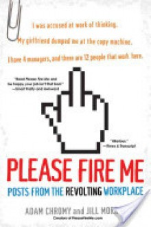 Please Fire Me: Posts from the Revolting Workplace - Adam Chromy,Jill Morris,Jill Morris