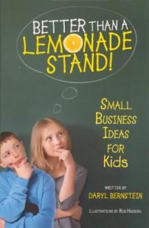 Better Than a Lemonade Stand!: Small Business Ideas for Kids - Daryl Bernstein, Rob Husberg