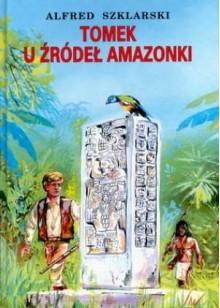 Tomek u źródeł Amazonki - Alfred Szklarski