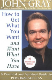 How to Get What You Want and Want What You Have: A Practical and Spiritual Guide to Personal Success - John Gray