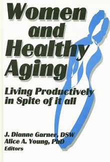 Women and Healthy Aging: Living Productively in Spite of It All - J. Dianne Garner