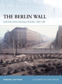 The Berlin Wall and the Intra-German Border 1961-89 - Gordon L. Rottman, Chris Taylor