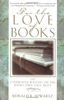 For the Love of Books: 115 Celebrated Writers on the Books They Love Most - Ronald B. Shwartz