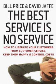 The Best Service Is No Service: How to Liberate Your Customers from Customer Service, Keep Them Happy, & Control Costs - Bill Price, David Jaffe, Jim Bond