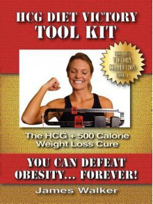 HCG Victory Tool Kit: The HCG + 500 Calorie Weight Loss Cure - James Walker
