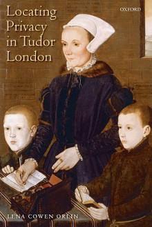 Locating Privacy in Tudor London - Lena Orlin