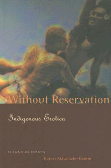 Without Reservation: Indigenous Erotica - Kateri Akiwenzie-Damm