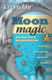 Everyday Moon Magic: Spells & Rituals for Abundant Living (Everyday Series) - Dorothy Morrison