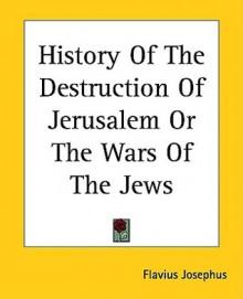 History of the Destruction of Jerusalem or the Wars of the Jews - Josephus