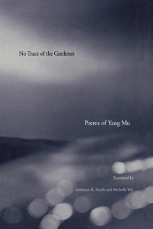 No Trace of the Gardener: Poems of Yang Mu - Yang Mu, Mu Yang