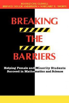Breaking the Barriers: Helping Female and Minority Students Succeed in Mathematics and Science - Beatriz Chu Clewell, Margaret E. Thorpe, Bernice T. Anderson