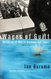 Wages of Guilt: Memories of War in Germany and Japan - Ian Buruma