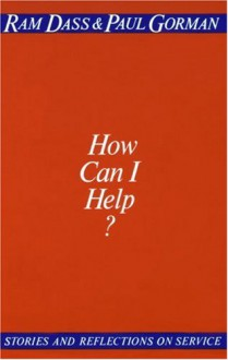 How Can I Help? Stories and Reflection on Service - Ram Dass, Richard Alpert, Paul Gorman