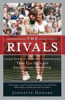 The Rivals: Chris Evert vs. Martina Navratilova Their Epic Duels and Extraordinary Friendship - Johnette Howard