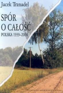 Spór o całość. Polska 1939-2004 - Jacek Trznadel