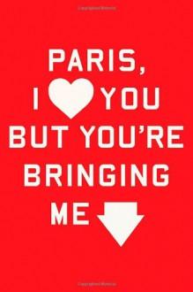 Paris, I Love You but You're Bringing Me Down - Rosecrans Baldwin